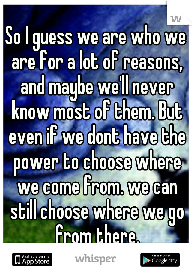 So I guess we are who we are for a lot of reasons, and maybe we'll never know most of them. But even if we dont have the power to choose where we come from. we can still choose where we go from there.