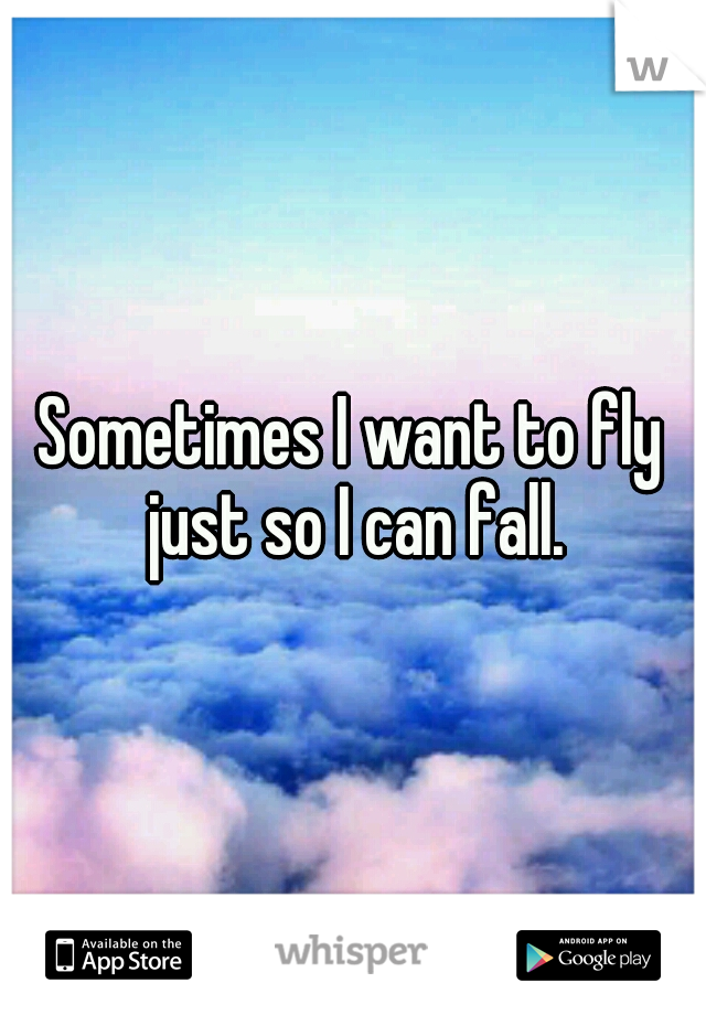 Sometimes I want to fly just so I can fall.