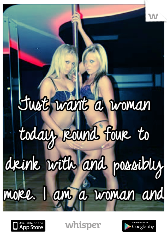 Just want a woman today round four to drink with and possibly more. I am a woman and I need a woman.