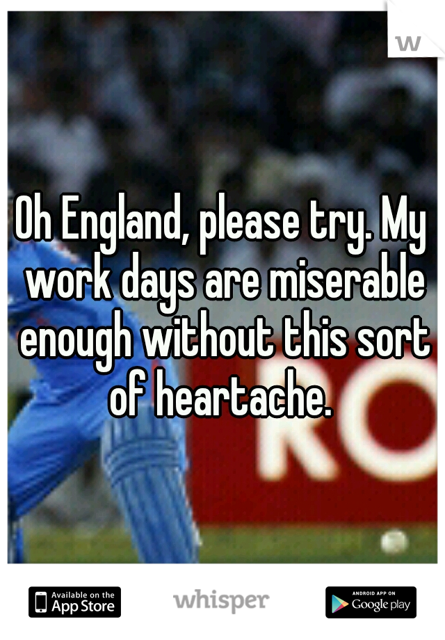 Oh England, please try. My work days are miserable enough without this sort of heartache.