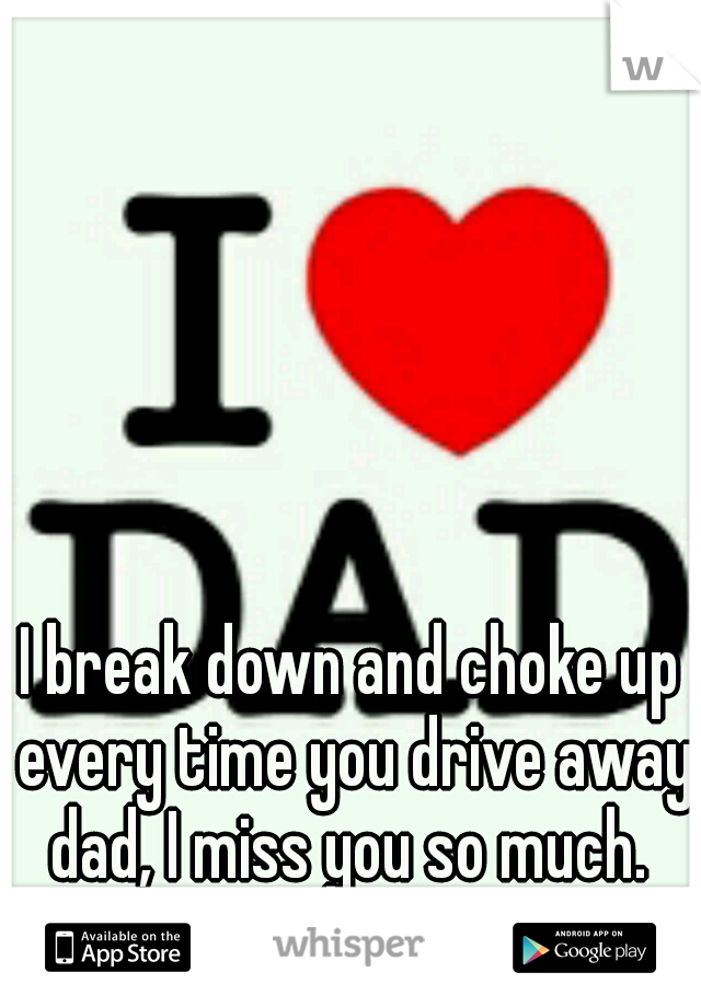 I break down and choke up every time you drive away dad, I miss you so much.