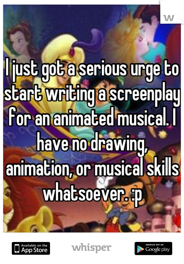 I just got a serious urge to start writing a screenplay for an animated musical. I have no drawing, animation, or musical skills whatsoever. :p