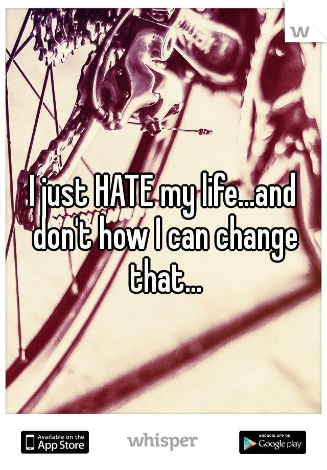 I just HATE my life...and don't how I can change that...
