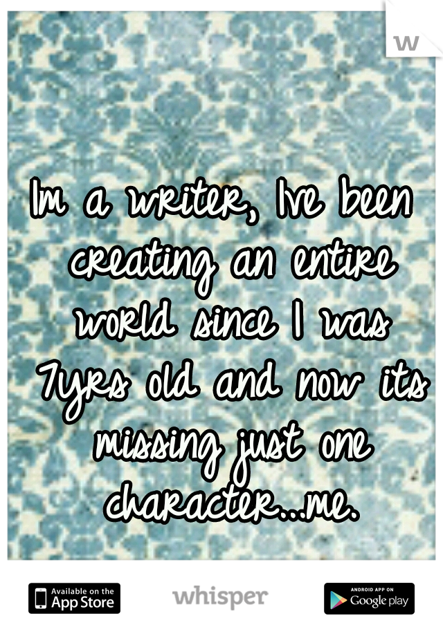Im a writer, Ive been creating an entire world since I was 7yrs old and now its missing just one character...me.