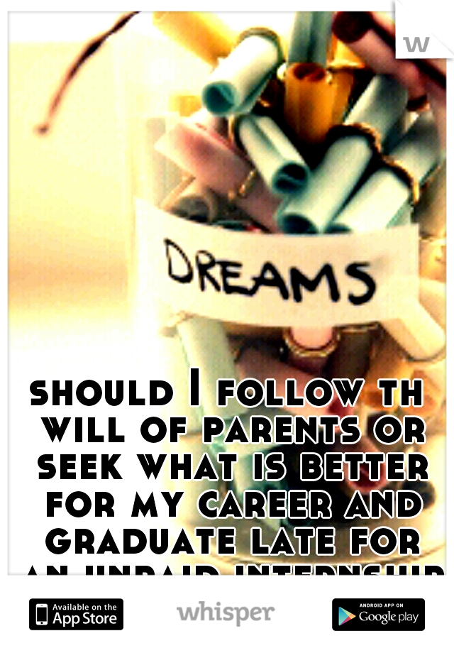 should I follow th will of parents or seek what is better for my career and graduate late for an unpaid internship.