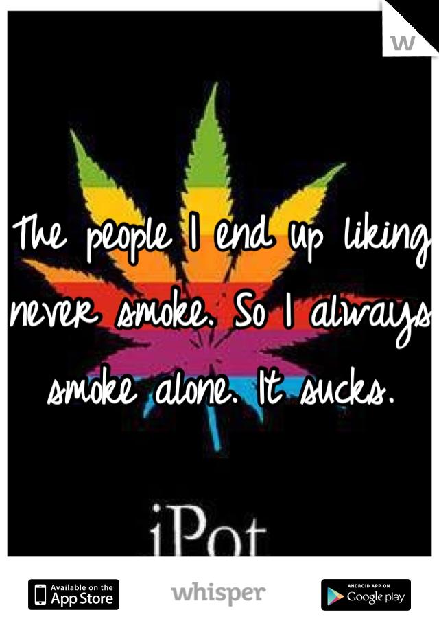 The people I end up liking never smoke. So I always smoke alone. It sucks.