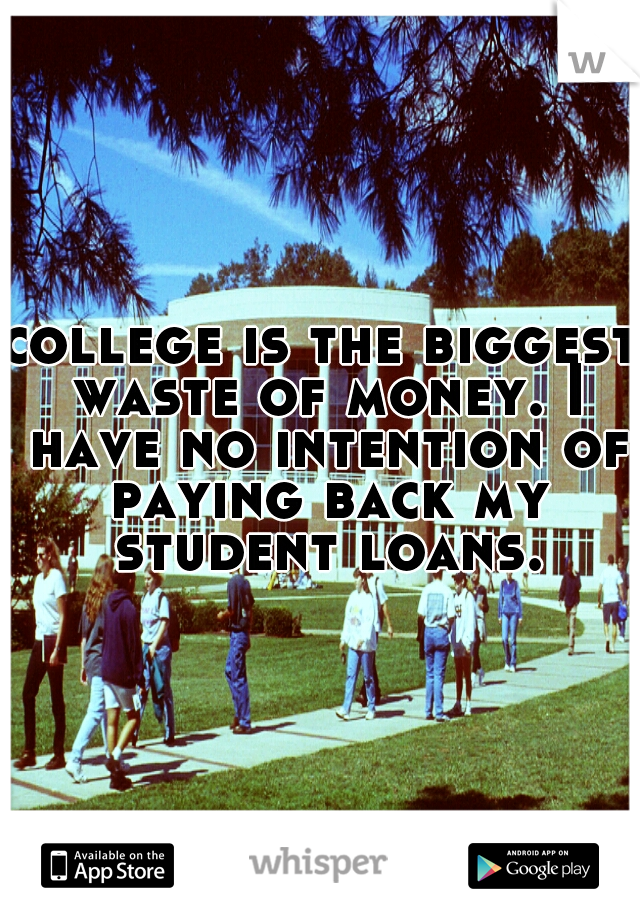 college is the biggest waste of money. I have no intention of paying back my student loans.