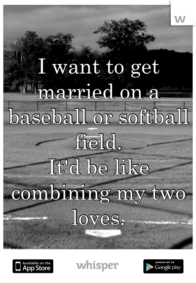 I want to get married on a baseball or softball field. It'd be like combining my two loves.