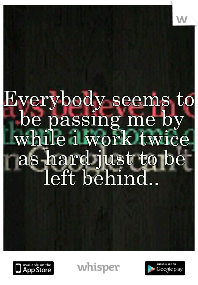 Everybody seems to be passing me by while i work twice as hard just to be left behind..