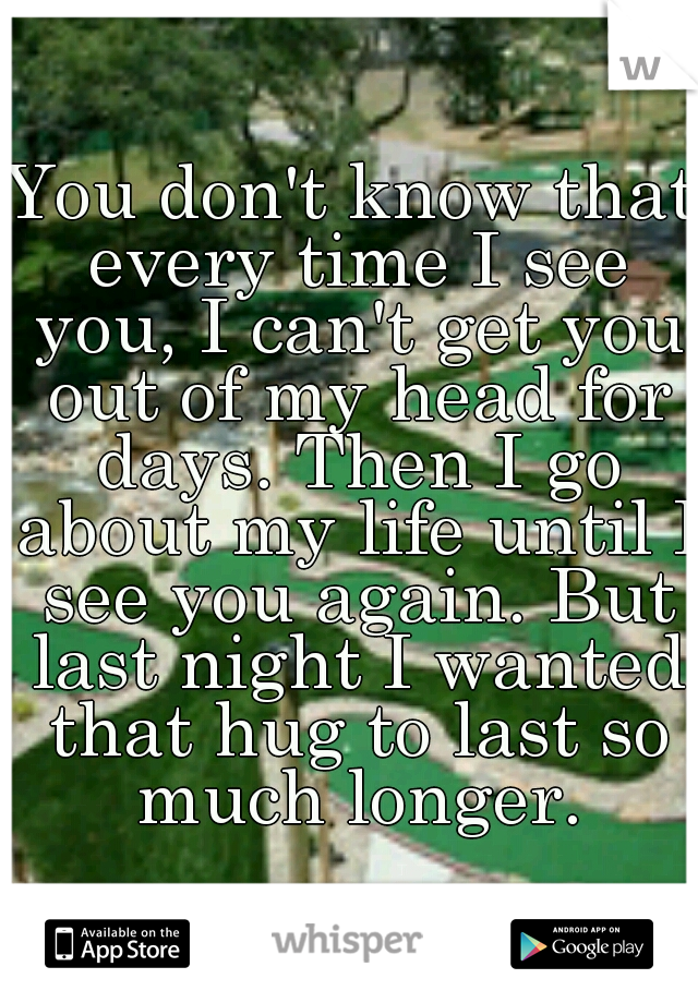 You don't know that every time I see you, I can't get you out of my head for days. Then I go about my life until I see you again. But last night I wanted that hug to last so much longer.