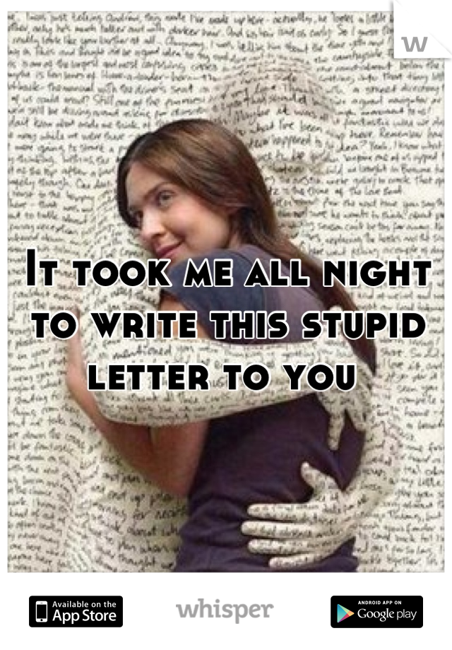 It took me all night to write this stupid letter to you