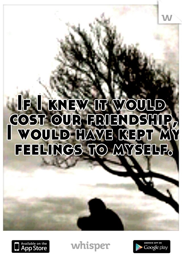 If I knew it would cost our friendship, I would have kept my feelings to myself.