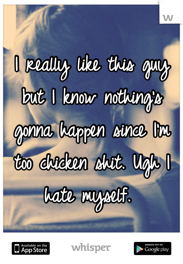 I really like this guy but I know nothing's gonna happen since I'm too chicken shit. Ugh I hate myself.