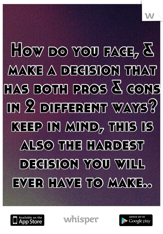 How do you face, & make a decision that has both pros & cons in 2 different ways? keep in mind, this is also the hardest decision you will ever have to make..