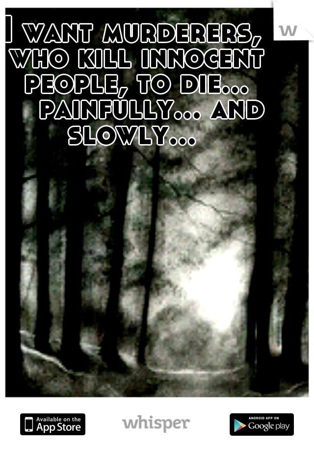 I want murderers, who kill innocent people, to die...   painfully... and slowly...