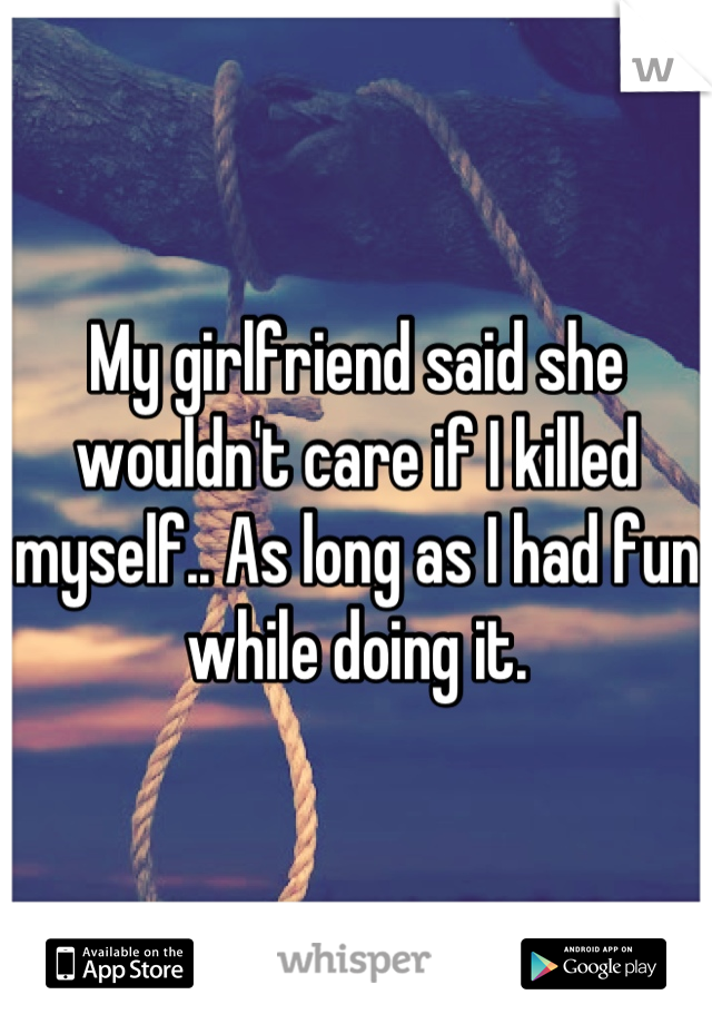 My girlfriend said she wouldn't care if I killed myself.. As long as I had fun while doing it.