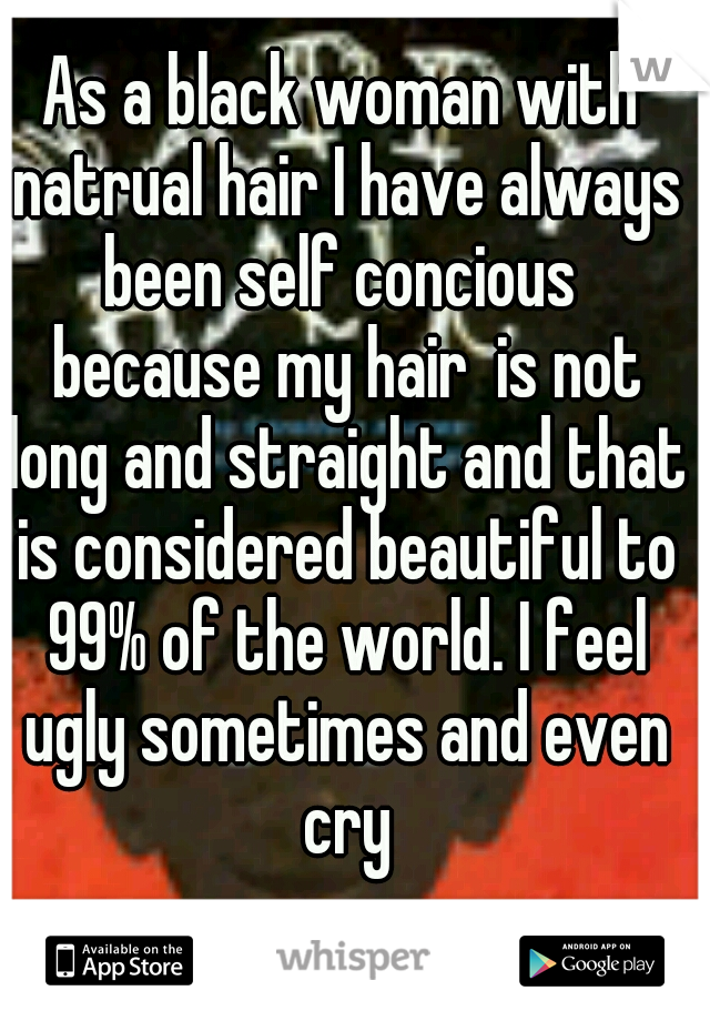 As a black woman with natrual hair I have always been self concious  because my hair  is not long and straight and that is considered beautiful to 99% of the world. I feel ugly sometimes and even cry