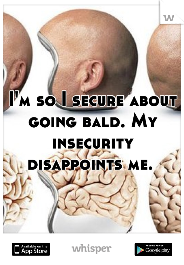 I'm so I secure about going bald. My insecurity disappoints me.