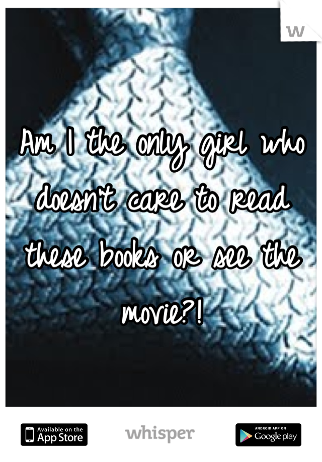 Am I the only girl who doesn't care to read these books or see the movie?!