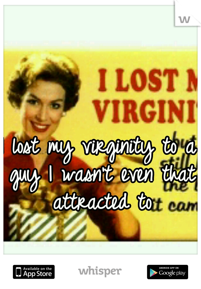 I lost my virginity to a guy I wasn't even that attracted to