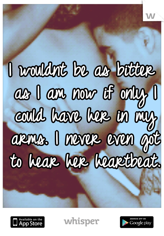 I wouldnt be as bitter as I am now if only I could have her in my arms. I never even got to hear her heartbeat.