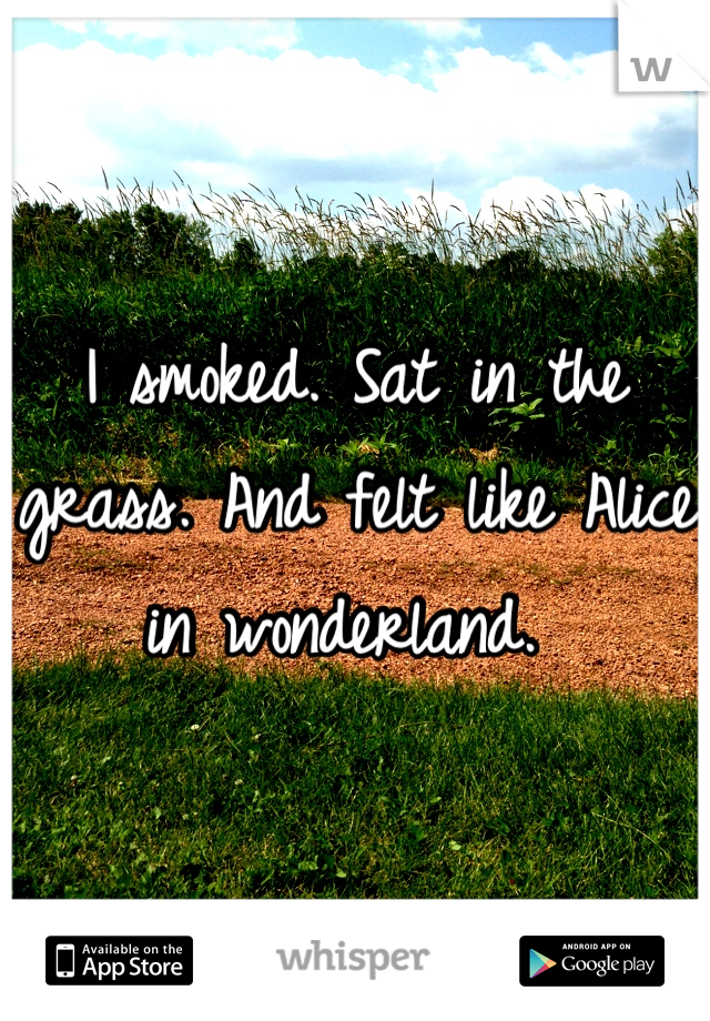 I smoked. Sat in the grass. And felt like Alice in wonderland.