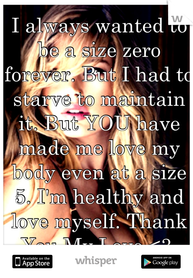 I always wanted to be a size zero forever. But I had to starve to maintain it. But YOU have made me love my body even at a size 5. I'm healthy and love myself. Thank You My Love.<3