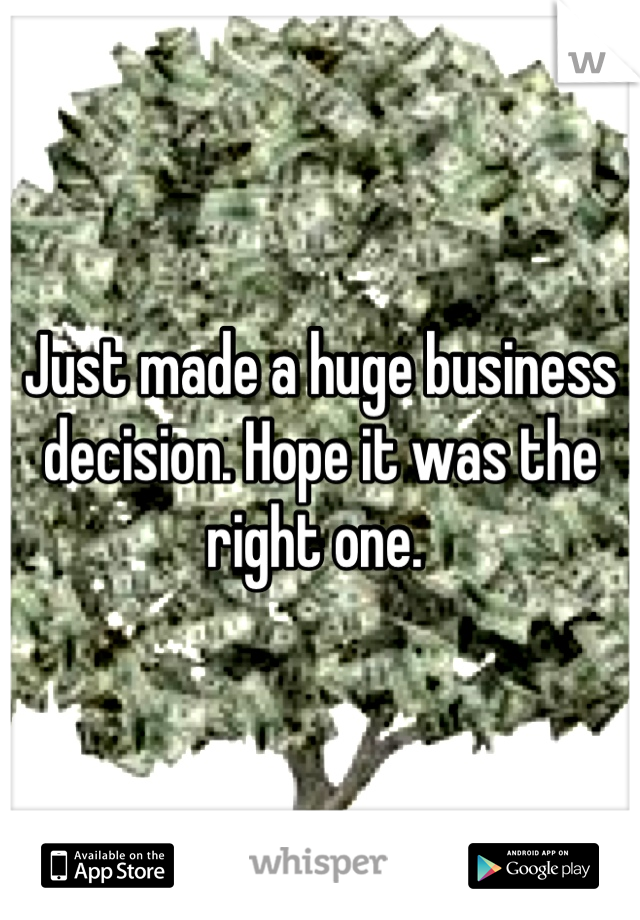 Just made a huge business decision. Hope it was the right one.