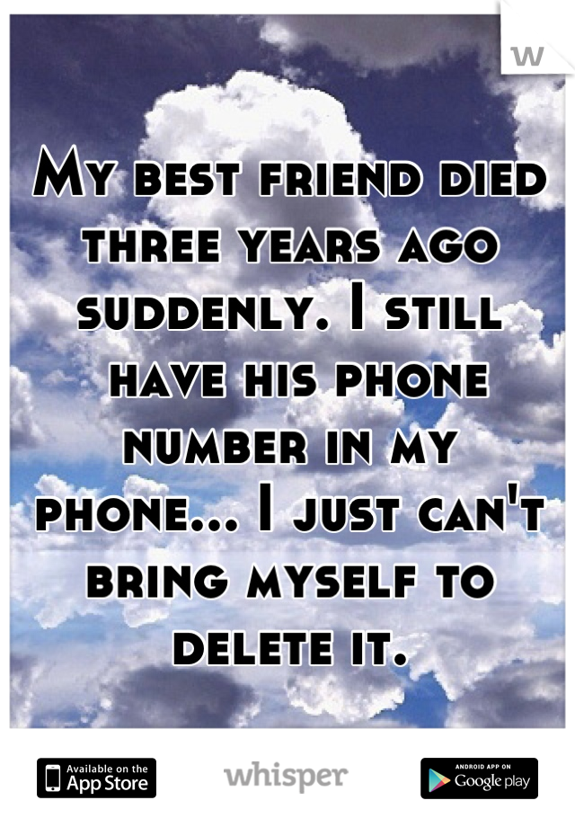 My best friend died three years ago suddenly. I still  have his phone  number in my  phone... I just can't bring myself to delete it.