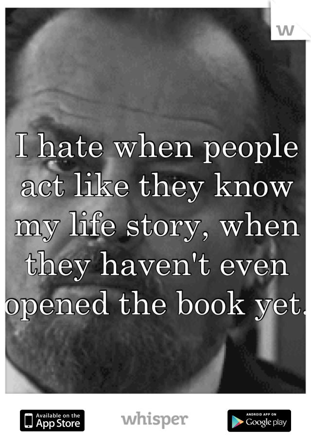 I hate when people act like they know my life story, when they haven't even opened the book yet.