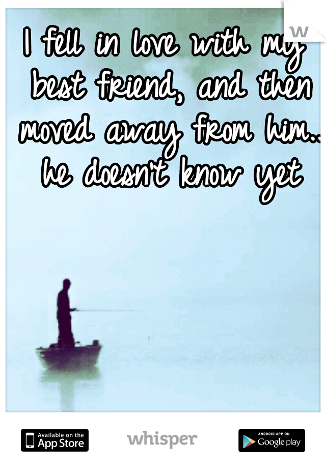 I fell in love with my best friend, and then moved away from him.. he doesn't know yet