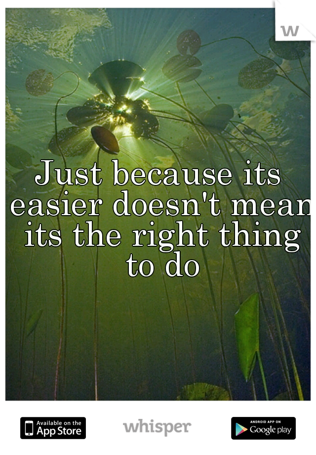 Just because its easier doesn't mean its the right thing to do