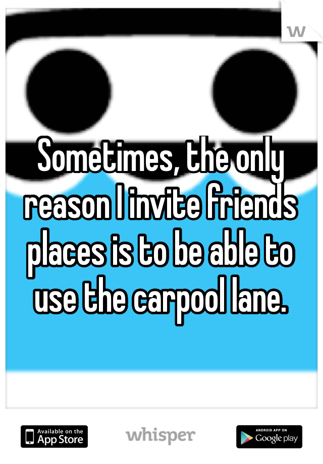 Sometimes, the only reason I invite friends places is to be able to use the carpool lane.