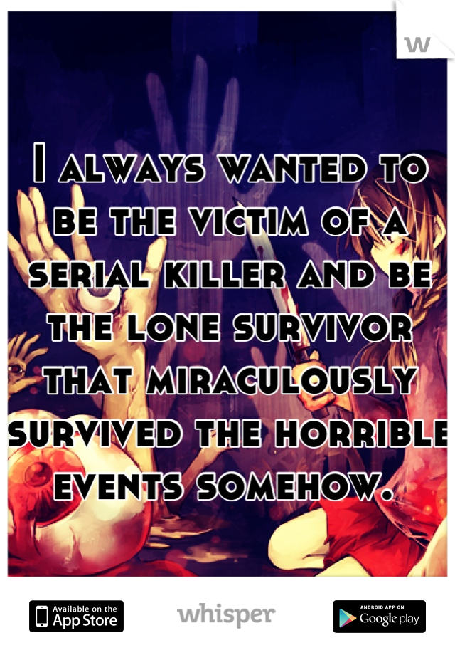 I always wanted to be the victim of a serial killer and be the lone survivor that miraculously survived the horrible events somehow.