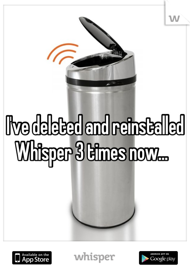 I've deleted and reinstalled Whisper 3 times now...