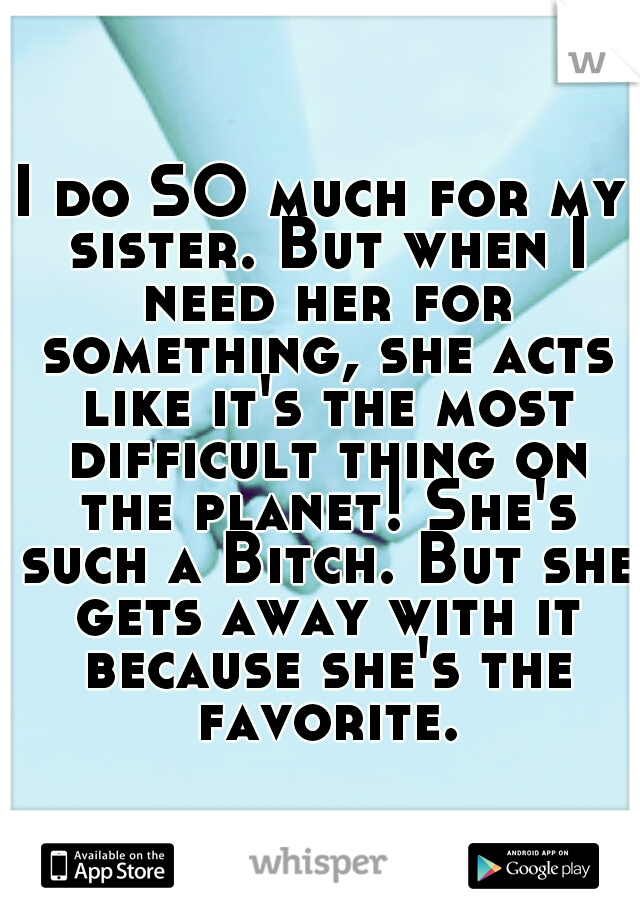 I do SO much for my sister. But when I need her for something, she acts like it's the most difficult thing on the planet! She's such a Bitch. But she gets away with it because she's the favorite.