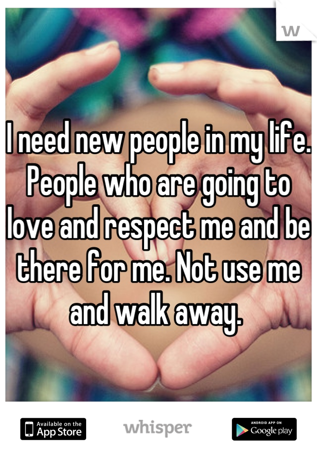 I need new people in my life. People who are going to love and respect me and be there for me. Not use me and walk away.