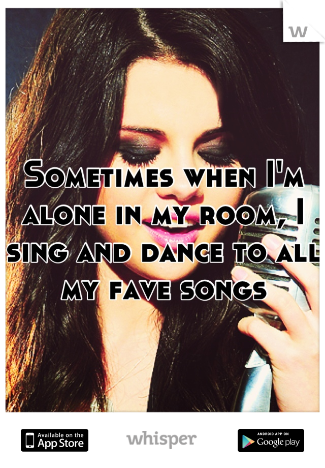 Sometimes when I'm alone in my room, I sing and dance to all my fave songs