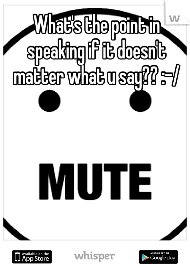 What's the point in speaking if it doesn't matter what u say?? :-/