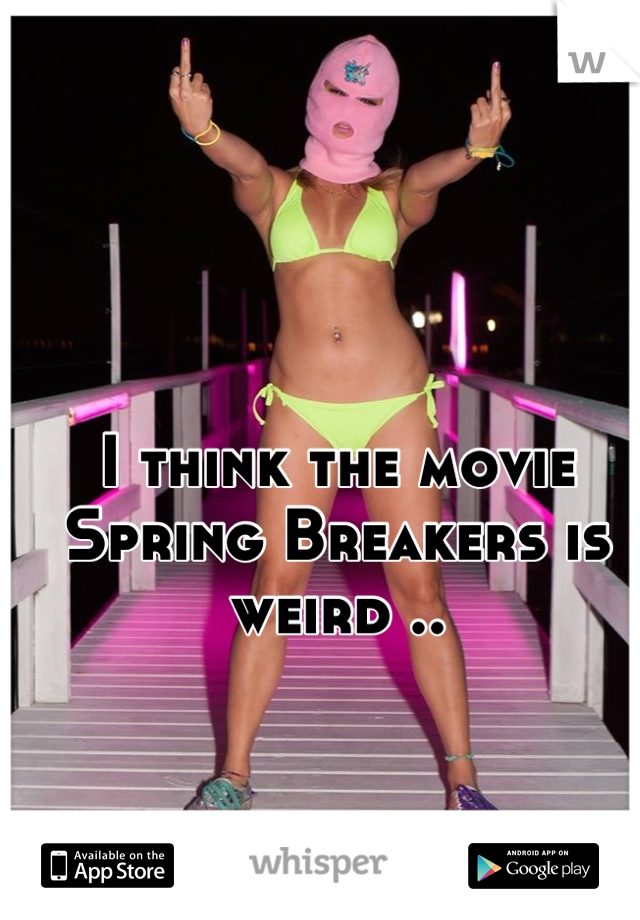 I think the movie Spring Breakers is weird ..