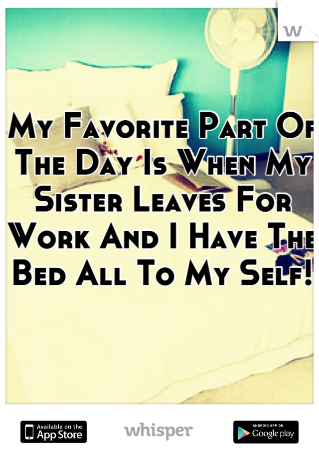 My Favorite Part Of The Day Is When My Sister Leaves For Work And I Have The Bed All To My Self!