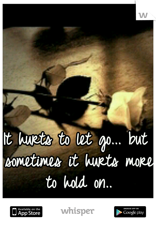 It hurts to let go... but sometimes it hurts more to hold on..