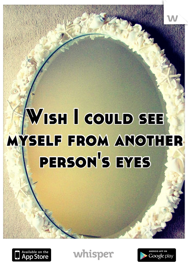 Wish I could see myself from another person's eyes