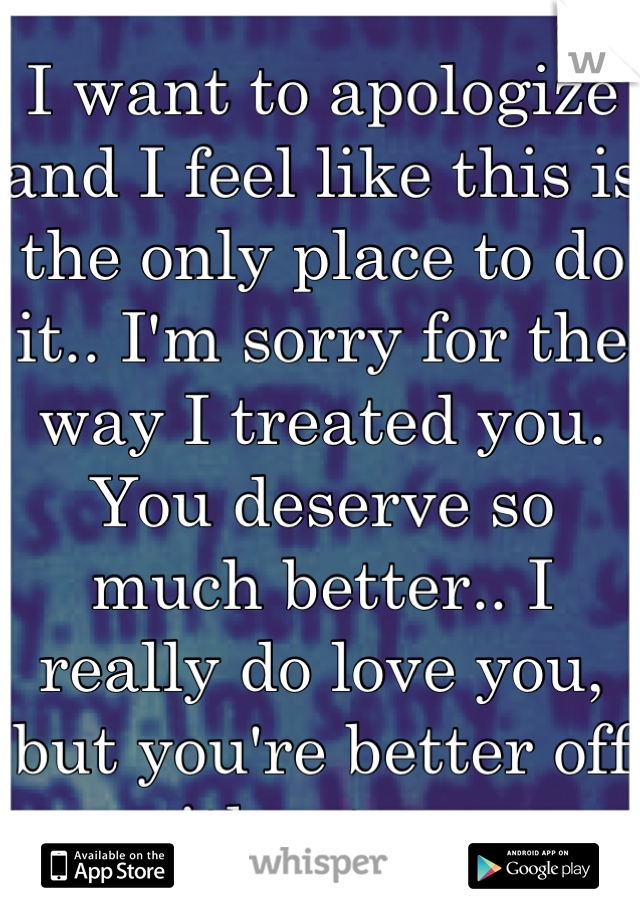 I want to apologize and I feel like this is the only place to do it.. I'm sorry for the way I treated you. You deserve so much better.. I really do love you, but you're better off without me.