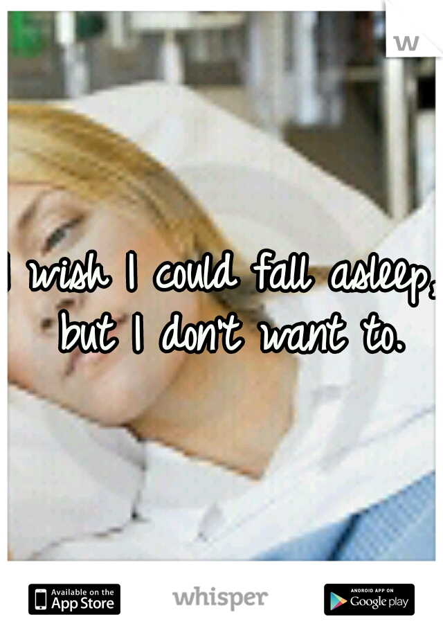 I wish I could fall asleep, but I don't want to.