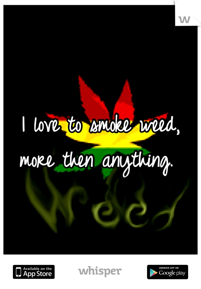 I love to smoke weed, more then anything.