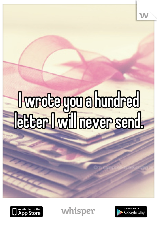 I wrote you a hundred letter I will never send.