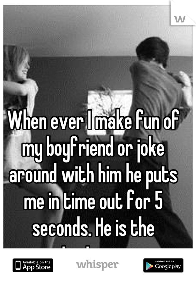 When ever I make fun of my boyfriend or joke around with him he puts me in time out for 5 seconds. He is the sweetest guy ever