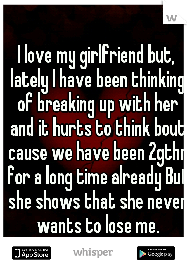 I love my girlfriend but, lately I have been thinking of breaking up with her and it hurts to think bout cause we have been 2gthr for a long time already But she shows that she never wants to lose me.