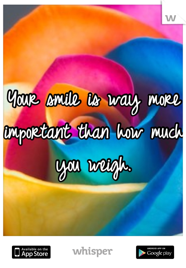 Your smile is way more important than how much you weigh.